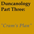 "Duncanology 3: ""Cram's Plan;."
